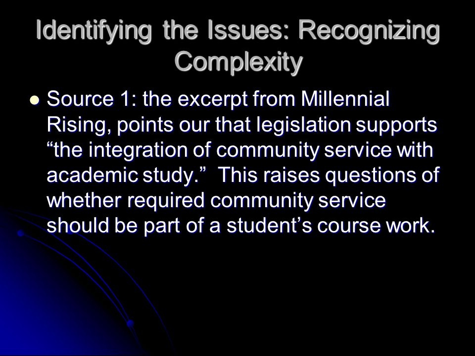 Identifying the Issues: Recognizing Complexity Source 1: the excerpt from Millennial Rising, points our that legislation supports the integration of community service with academic study. This raises questions of whether required community service should be part of a student's course work.