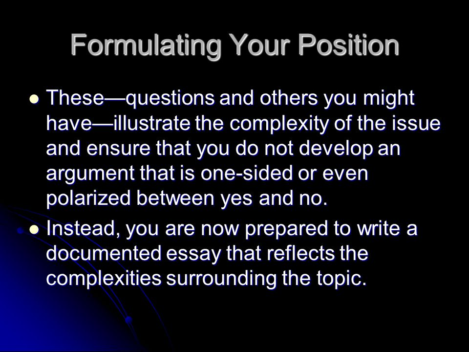 Formulating Your Position These—questions and others you might have—illustrate the complexity of the issue and ensure that you do not develop an argument that is one-sided or even polarized between yes and no.