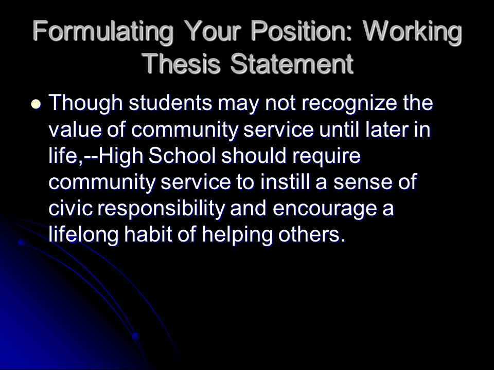 Formulating Your Position: Working Thesis Statement Though students may not recognize the value of community service until later in life,--High School should require community service to instill a sense of civic responsibility and encourage a lifelong habit of helping others.