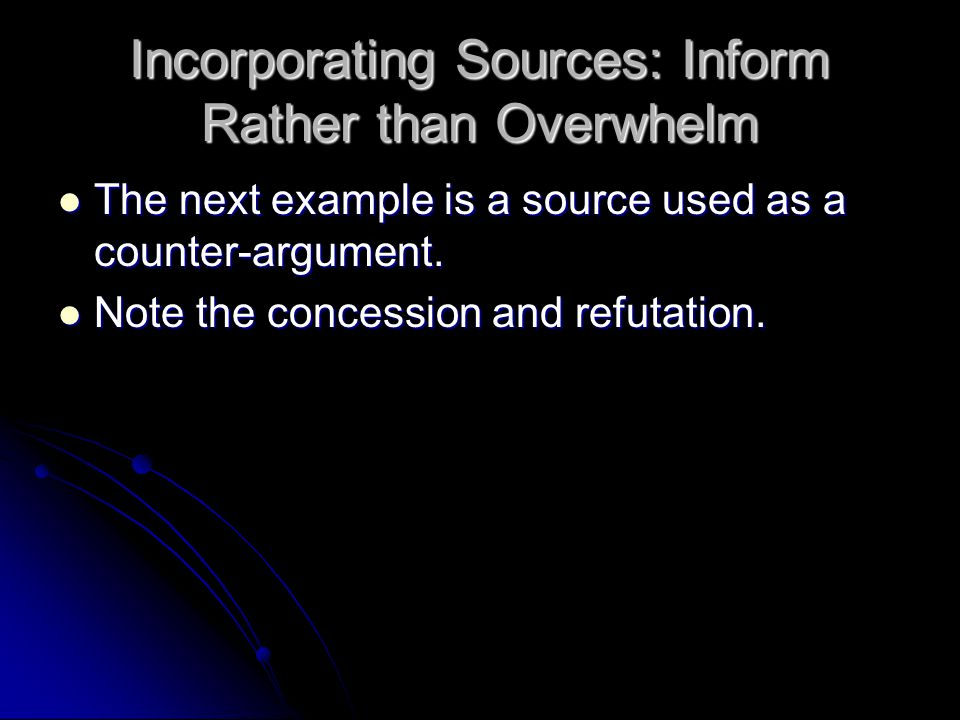 Incorporating Sources: Inform Rather than Overwhelm The next example is a source used as a counter-argument.