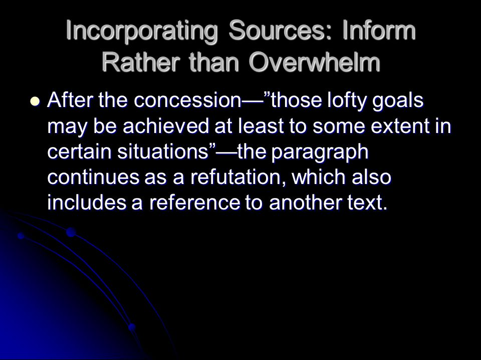 Incorporating Sources: Inform Rather than Overwhelm After the concession— those lofty goals may be achieved at least to some extent in certain situations —the paragraph continues as a refutation, which also includes a reference to another text.