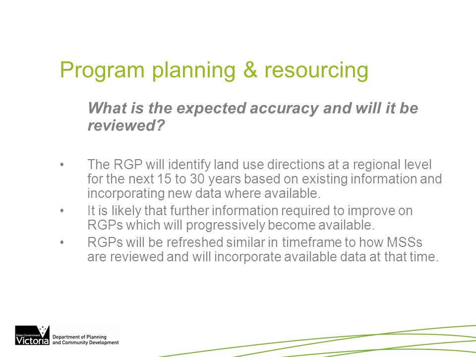 Program planning & resourcing What is the expected accuracy and will it be reviewed? The RGP will identify land use directions at a regional level for