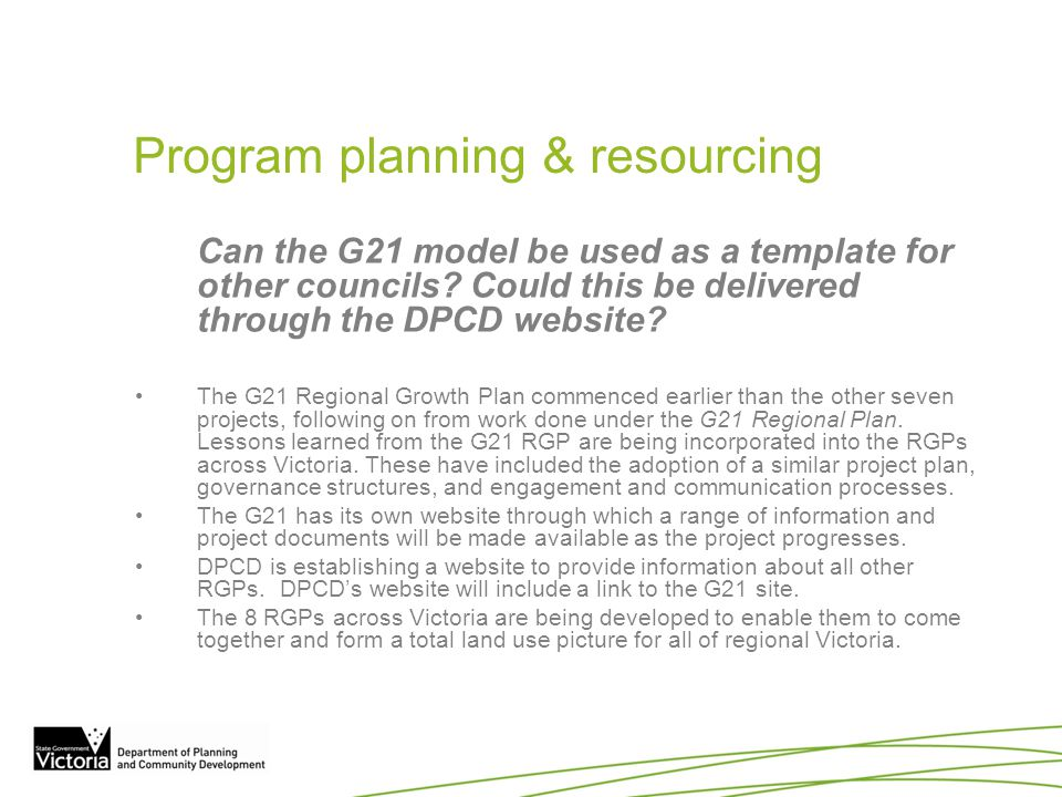 Program planning & resourcing Can the G21 model be used as a template for other councils? Could this be delivered through the DPCD website? The G21 Re