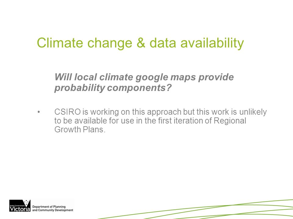 Climate change & data availability Will local climate google maps provide probability components? CSIRO is working on this approach but this work is u