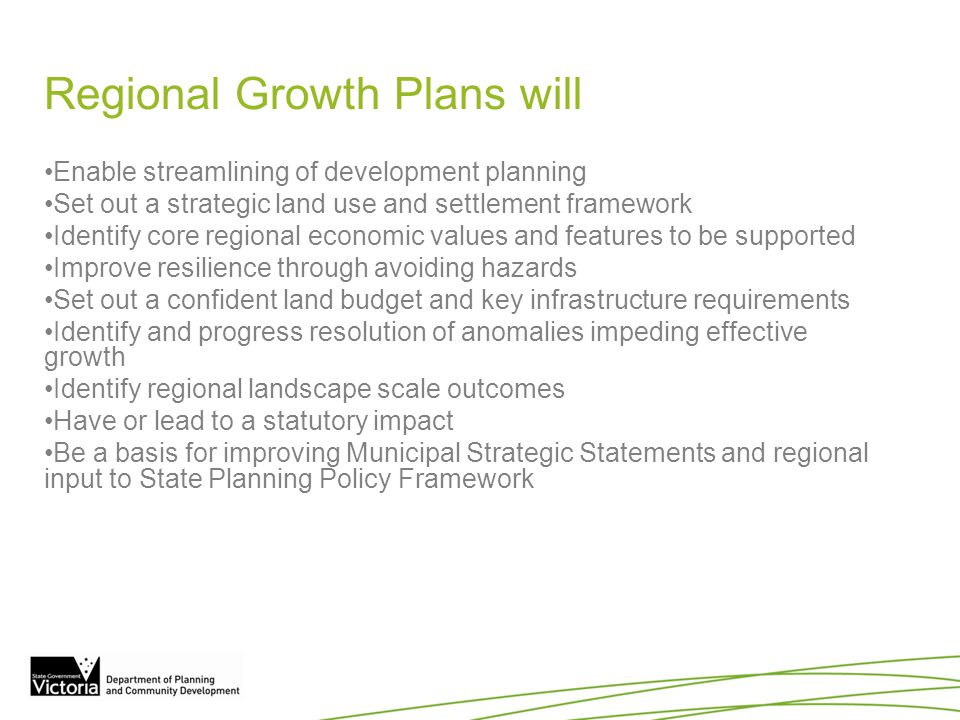 Regional Growth Plans will Enable streamlining of development planning Set out a strategic land use and settlement framework Identify core regional ec