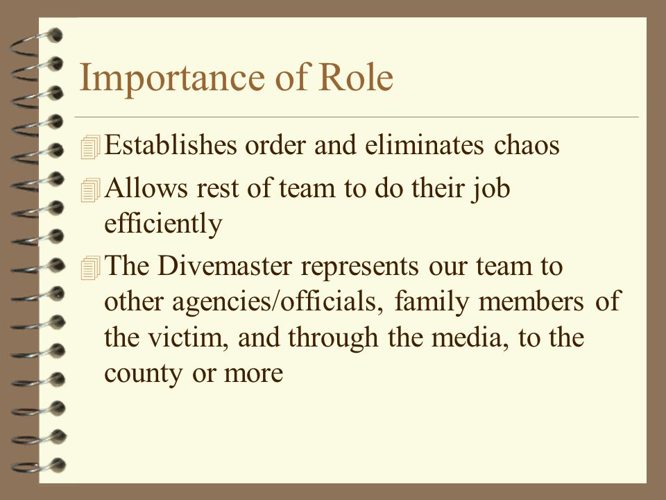 Importance of Role 4 Establishes order and eliminates chaos 4 Allows rest of team to do their job efficiently 4 The Divemaster represents our team to other agencies/officials, family members of the victim, and through the media, to the county or more