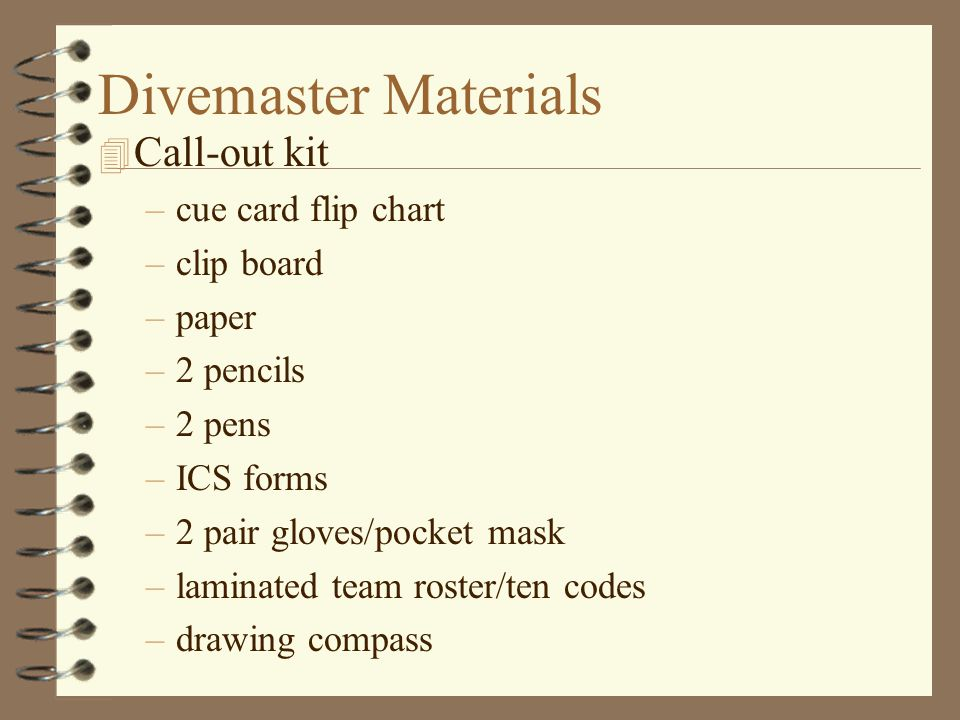 Divemaster Materials 4 Call-out kit –cue card flip chart –clip board –paper –2 pencils –2 pens –ICS forms –2 pair gloves/pocket mask –laminated team roster/ten codes –drawing compass