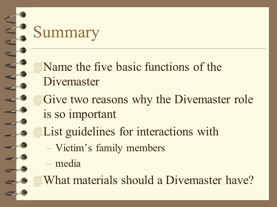 Summary 4 Name the five basic functions of the Divemaster 4 Give two reasons why the Divemaster role is so important 4 List guidelines for interactions with –Victim's family members –media 4 What materials should a Divemaster have