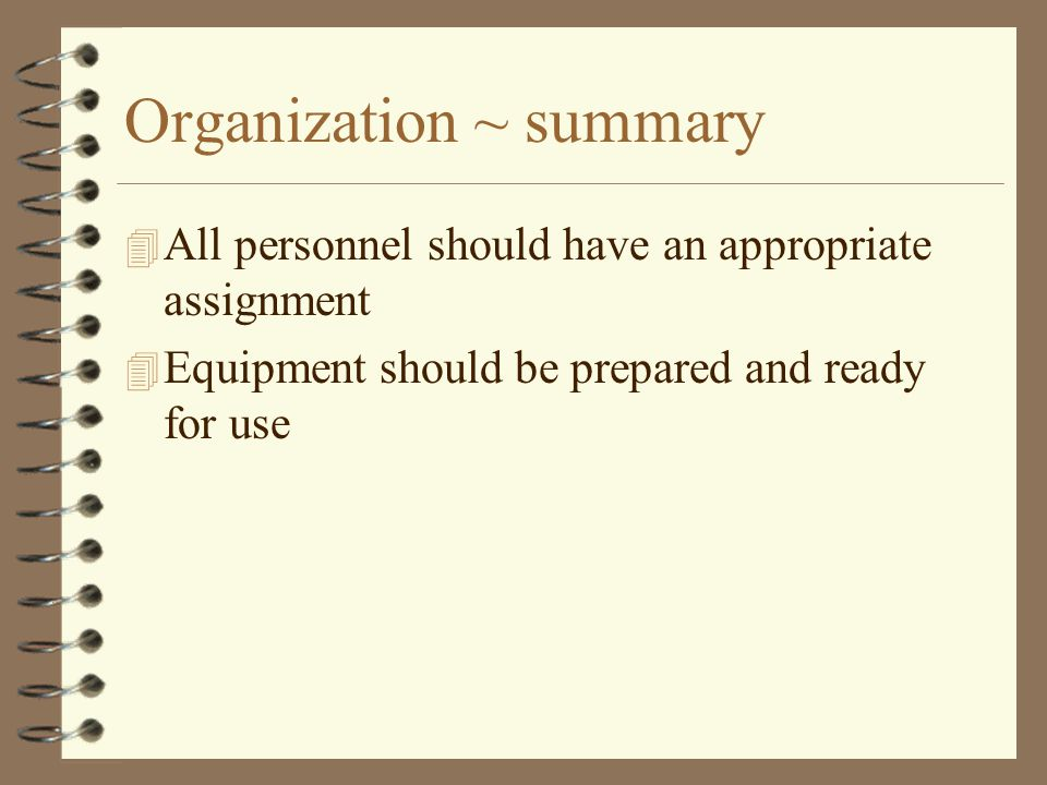 Organization ~ summary 4 All personnel should have an appropriate assignment 4 Equipment should be prepared and ready for use