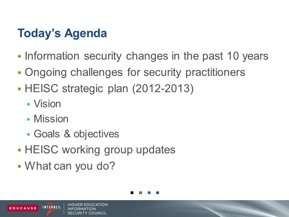 Today's Agenda  Information security changes in the past 10 years  Ongoing challenges for security practitioners  HEISC strategic plan (2012-2013)  Vision  Mission  Goals & objectives  HEISC working group updates  What can you do