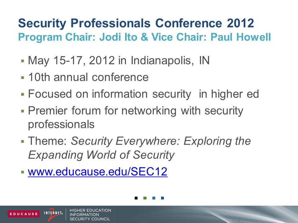 Security Professionals Conference 2012 Program Chair: Jodi Ito & Vice Chair: Paul Howell  May 15-17, 2012 in Indianapolis, IN  10th annual conference  Focused on information security in higher ed  Premier forum for networking with security professionals  Theme: Security Everywhere: Exploring the Expanding World of Security  www.educause.edu/SEC12 www.educause.edu/SEC12