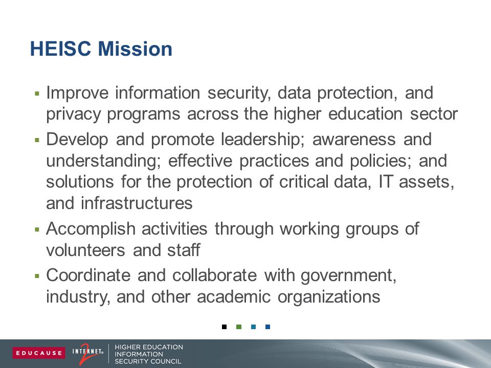 HEISC Mission  Improve information security, data protection, and privacy programs across the higher education sector  Develop and promote leadership; awareness and understanding; effective practices and policies; and solutions for the protection of critical data, IT assets, and infrastructures  Accomplish activities through working groups of volunteers and staff  Coordinate and collaborate with government, industry, and other academic organizations