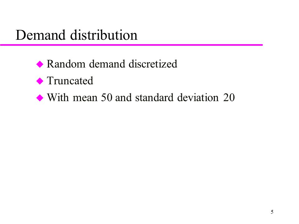5 Demand distribution u Random demand discretized u Truncated u With mean 50 and standard deviation 20