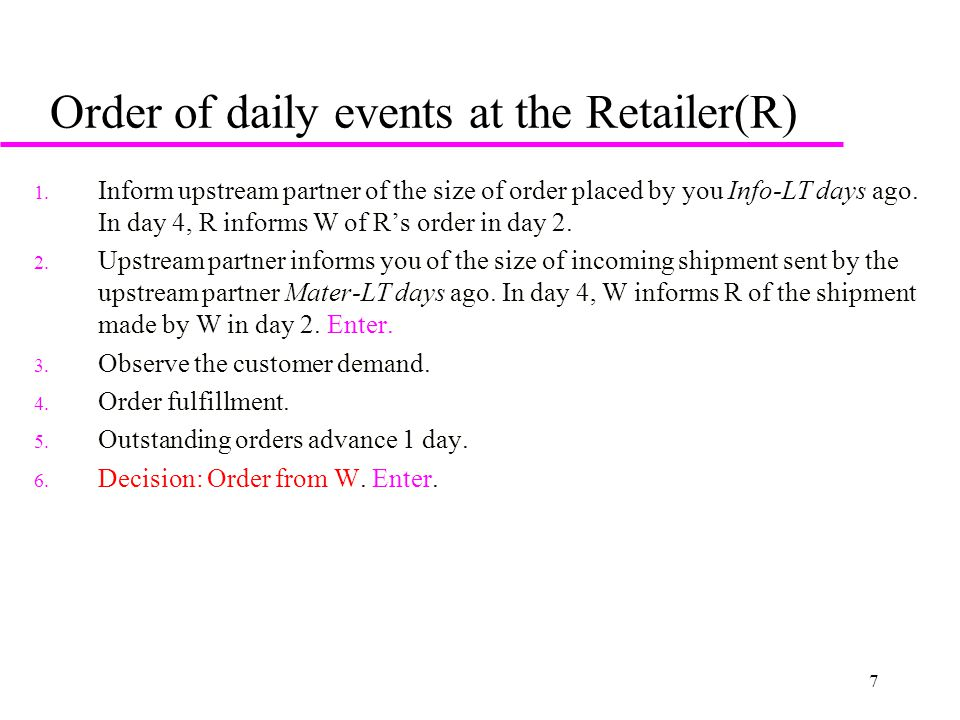 7 Order of daily events at the Retailer(R) 1. Inform upstream partner of the size of order placed by you Info-LT days ago. In day 4, R informs W of R'