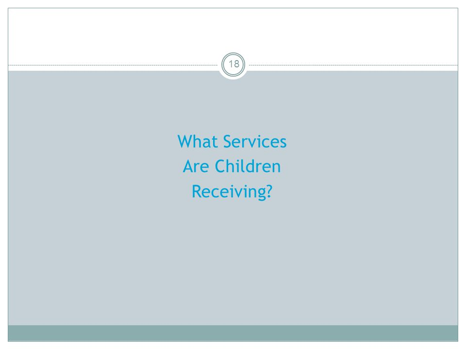 18 What Services Are Children Receiving