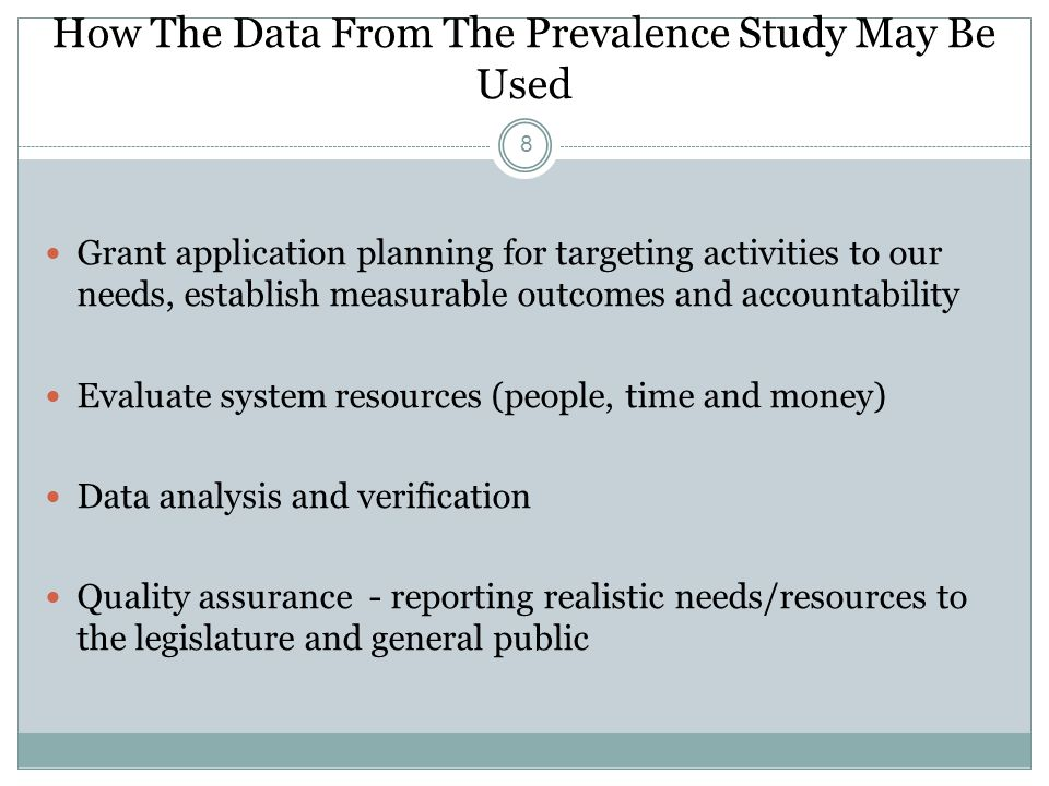 How The Data From The Prevalence Study May Be Used 8 Grant application planning for targeting activities to our needs, establish measurable outcomes and accountability Evaluate system resources (people, time and money) Data analysis and verification Quality assurance - reporting realistic needs/resources to the legislature and general public