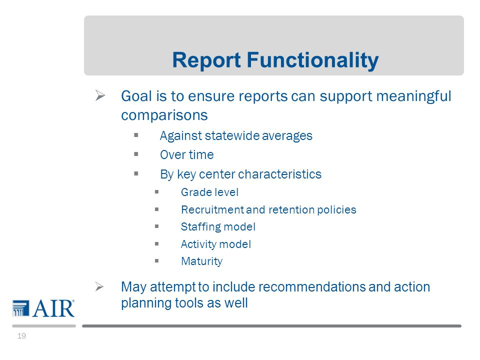 19 Report Functionality  Goal is to ensure reports can support meaningful comparisons  Against statewide averages  Over time  By key center characteristics  Grade level  Recruitment and retention policies  Staffing model  Activity model  Maturity  May attempt to include recommendations and action planning tools as well