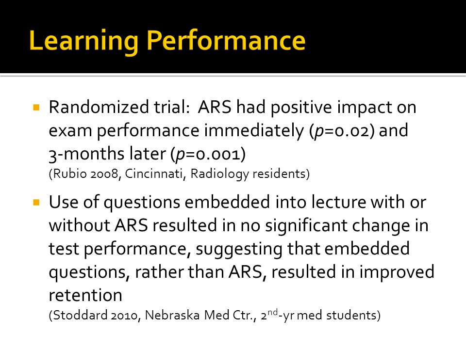  After anonymous ARS quiz during lecture, overall class exam scores not dramatically impacted, but lower-quartile students showed improved performance on target questions (Hoyt et al 2010, Stritch SOM, med students, anatomy class)  Prospective randomized trial: retention increased (pre- vs.