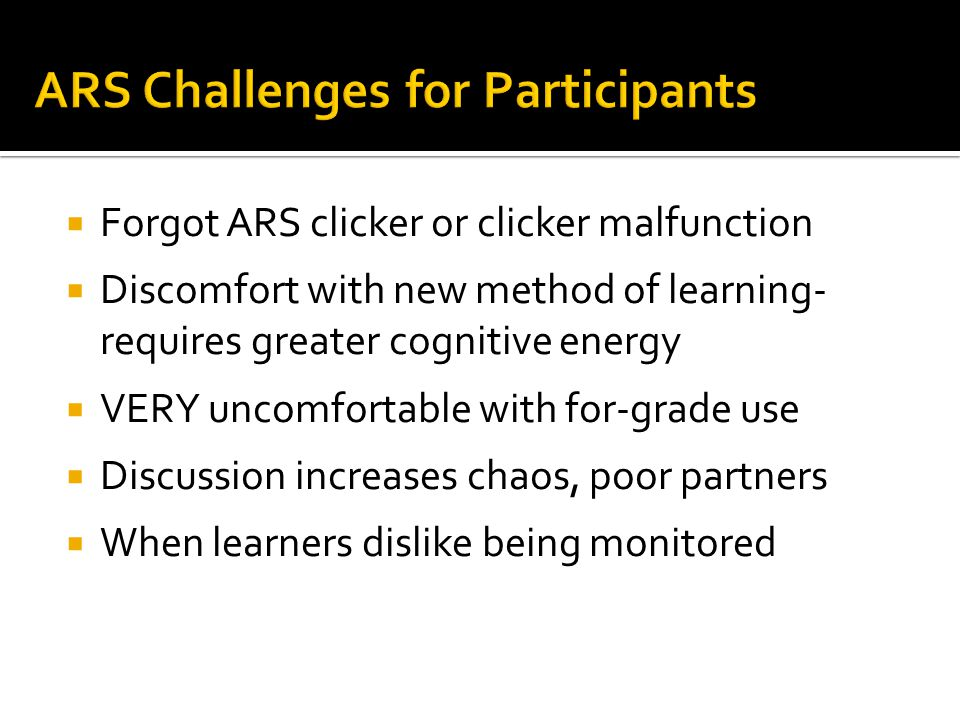  Forgot ARS clicker or clicker malfunction  Learning Curve for teachers to develop and embed questions (faculty development opportunity!)  Difficulty responding to student feedback on the fly  Decreased time for content coverage