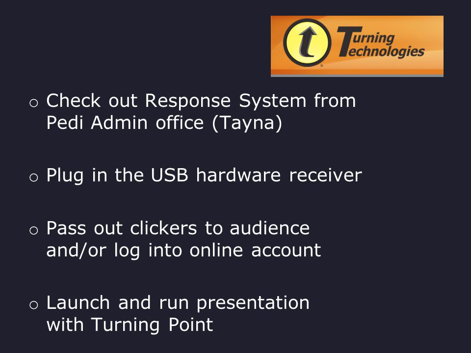 Turning Technologies o You must have PowerPoint already installed on your PC o Download and install the Turning Point software from turningtechnologies.comturningtechnologies.com on both the PC for building and presenting the PPT o Launch Turning Point, which functions as an additional tab within PowerPoint