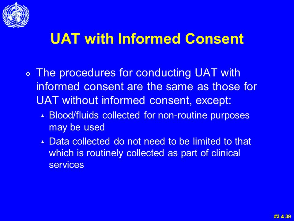 UAT with Informed Consent  The procedures for conducting UAT with informed consent are the same as those for UAT without informed consent, except: © Blood/fluids collected for non-routine purposes may be used © Data collected do not need to be limited to that which is routinely collected as part of clinical services #3-4-39
