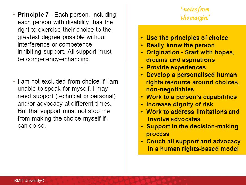 Principle 7 - Each person, including each person with disability, has the right to exercise their choice to the greatest degree possible without interference or competence- inhibiting support.