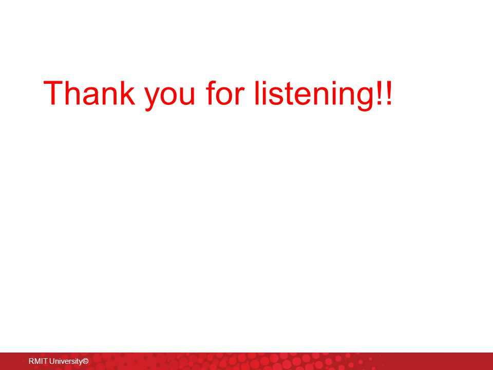 RMIT University© Thank you for listening!!