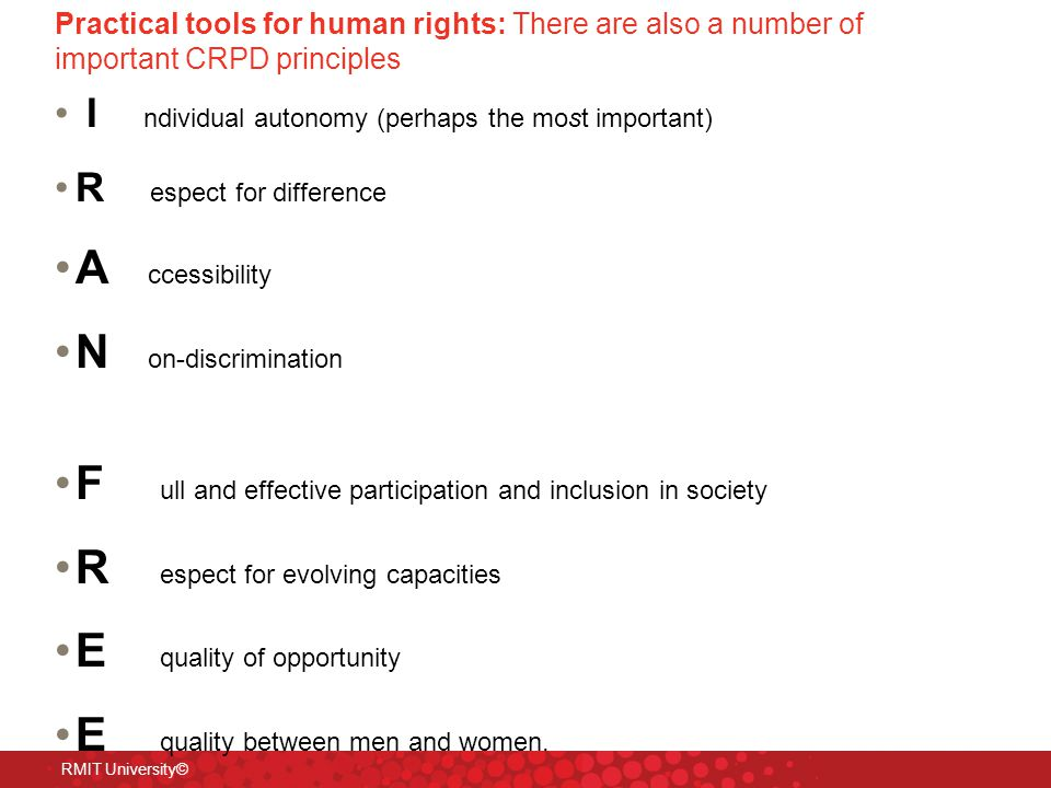Practical tools for human rights: There are also a number of important CRPD principles I ndividual autonomy (perhaps the most important) R espect for difference A ccessibility N on-discrimination F ull and effective participation and inclusion in society R espect for evolving capacities E quality of opportunity E quality between men and women.