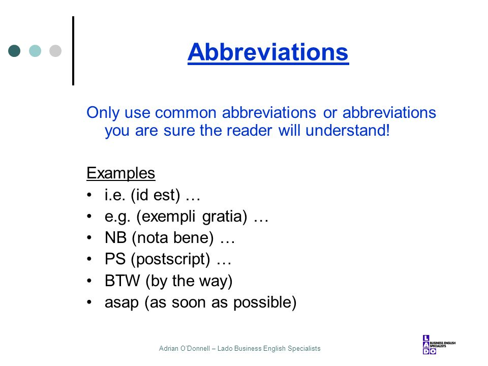 Adrian O'Donnell – Lado Business English Specialists Abbreviations Only use common abbreviations or abbreviations you are sure the reader will underst