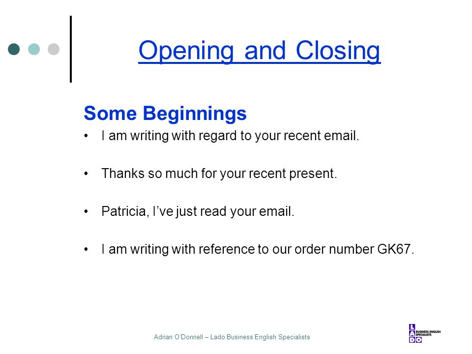 Adrian O'Donnell – Lado Business English Specialists Opening and Closing Some Beginnings I am writing with regard to your recent email. Thanks so much
