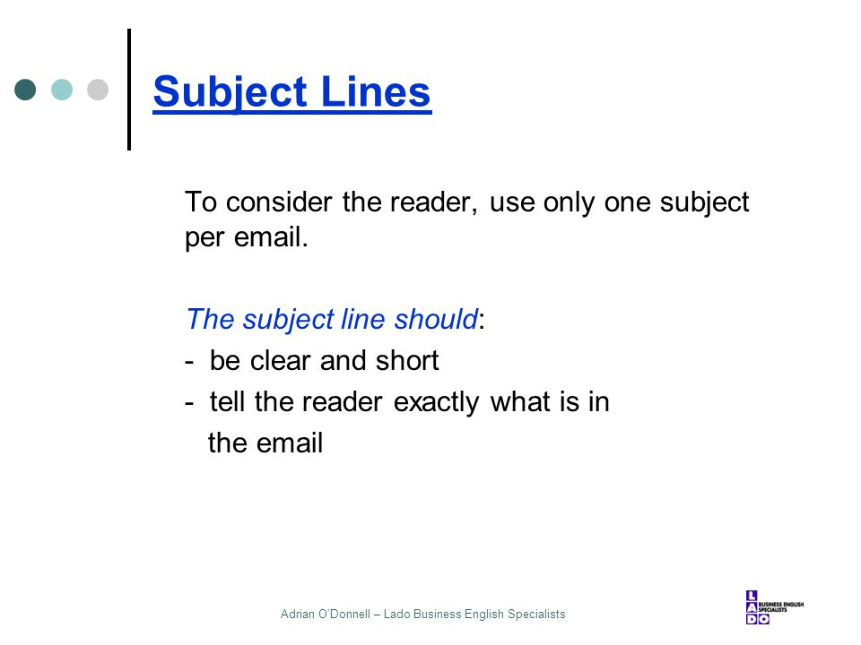 Adrian O'Donnell – Lado Business English Specialists Subject Lines To consider the reader, use only one subject per email. The subject line should: -