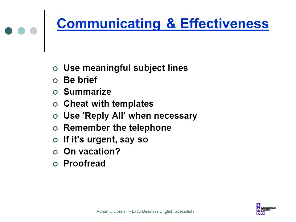 Adrian O'Donnell – Lado Business English Specialists Communicating & Effectiveness Use meaningful subject lines Be brief Summarize Cheat with template