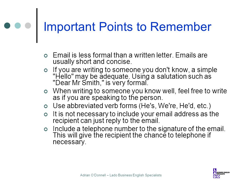 Adrian O'Donnell – Lado Business English Specialists Important Points to Remember Email is less formal than a written letter. Emails are usually short