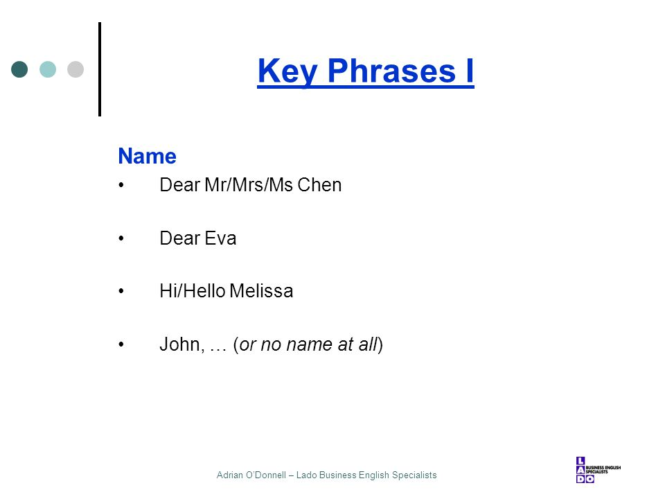Adrian O'Donnell – Lado Business English Specialists Key Phrases I Name Dear Mr/Mrs/Ms Chen Dear Eva Hi/Hello Melissa John, … (or no name at all)