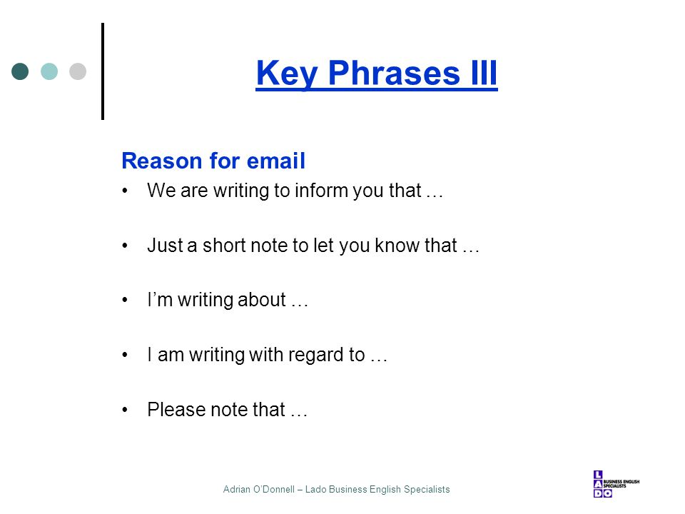 Adrian O'Donnell – Lado Business English Specialists Key Phrases III Reason for email We are writing to inform you that … Just a short note to let you