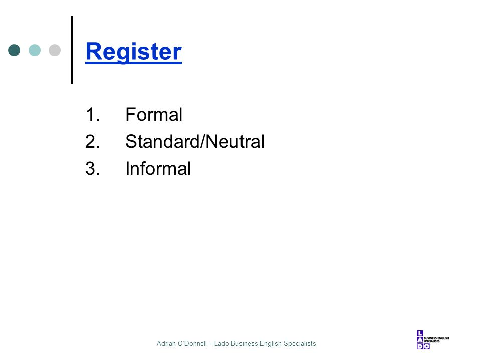 Adrian O'Donnell – Lado Business English Specialists Register 1.Formal 2.Standard/Neutral 3.Informal