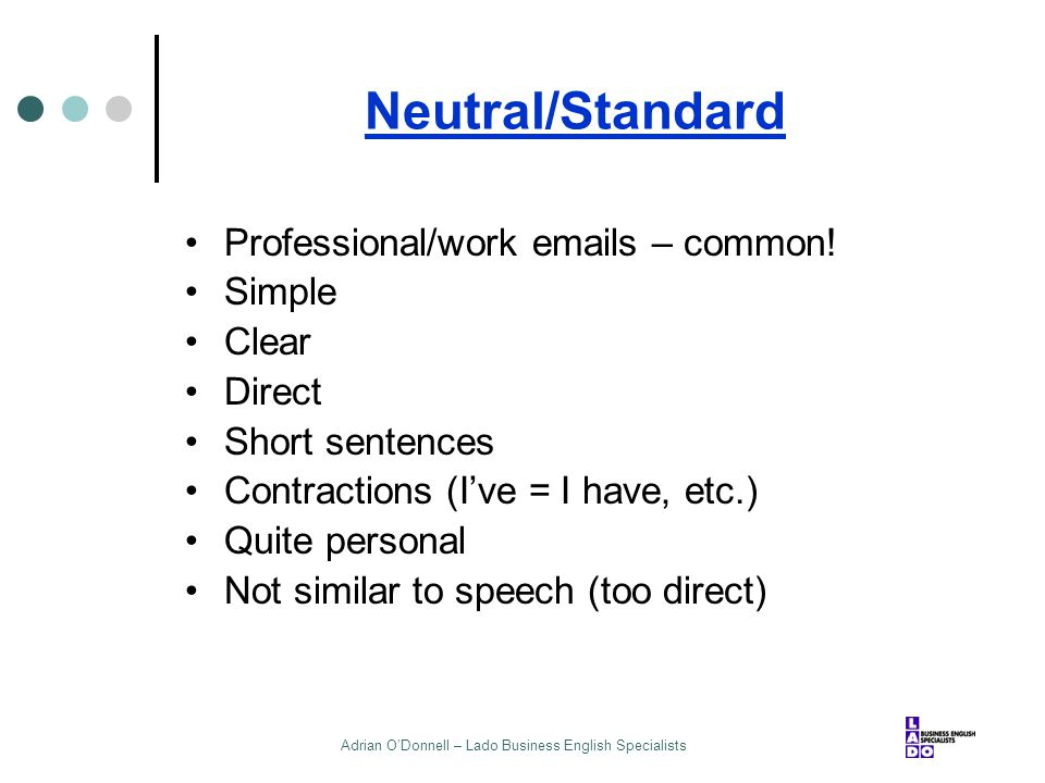 Adrian O'Donnell – Lado Business English Specialists Neutral/Standard Professional/work emails – common! Simple Clear Direct Short sentences Contracti
