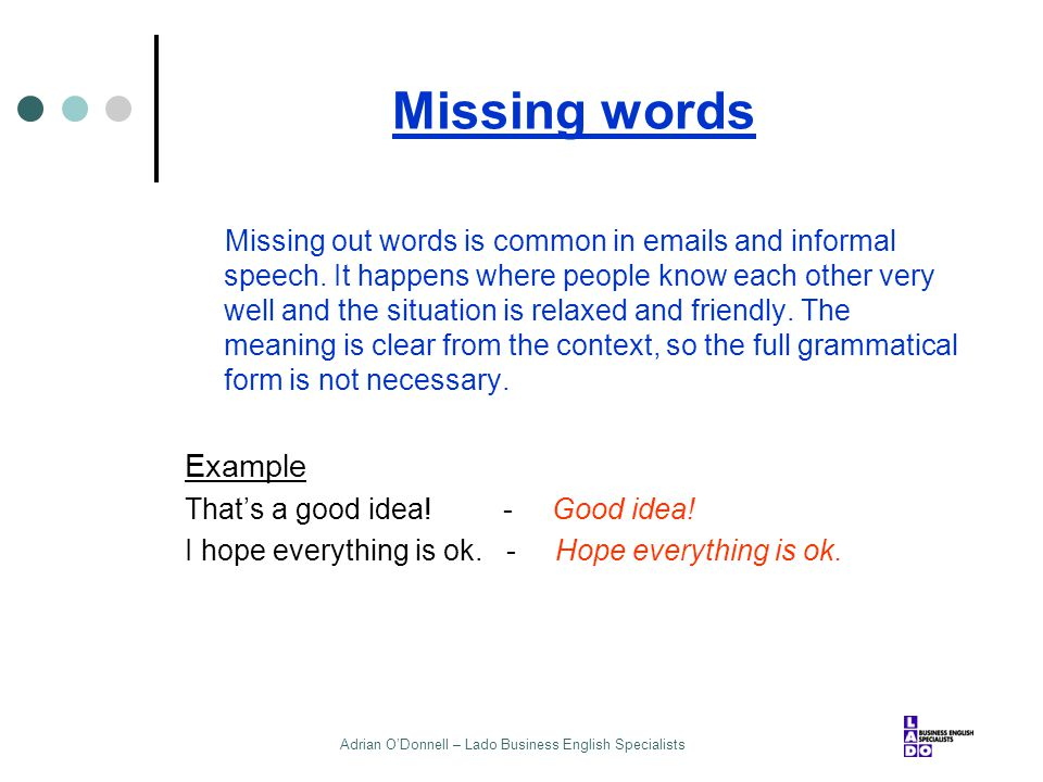 Adrian O'Donnell – Lado Business English Specialists Missing words Missing out words is common in emails and informal speech. It happens where people