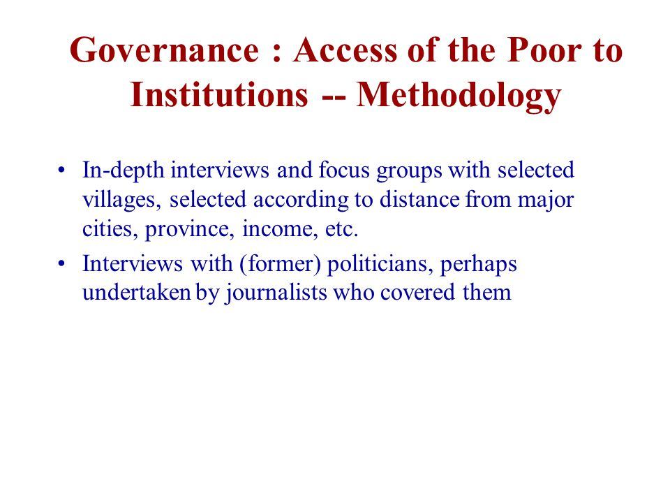 Governance : Access of the Poor to Institutions -- Methodology In-depth interviews and focus groups with selected villages, selected according to distance from major cities, province, income, etc.