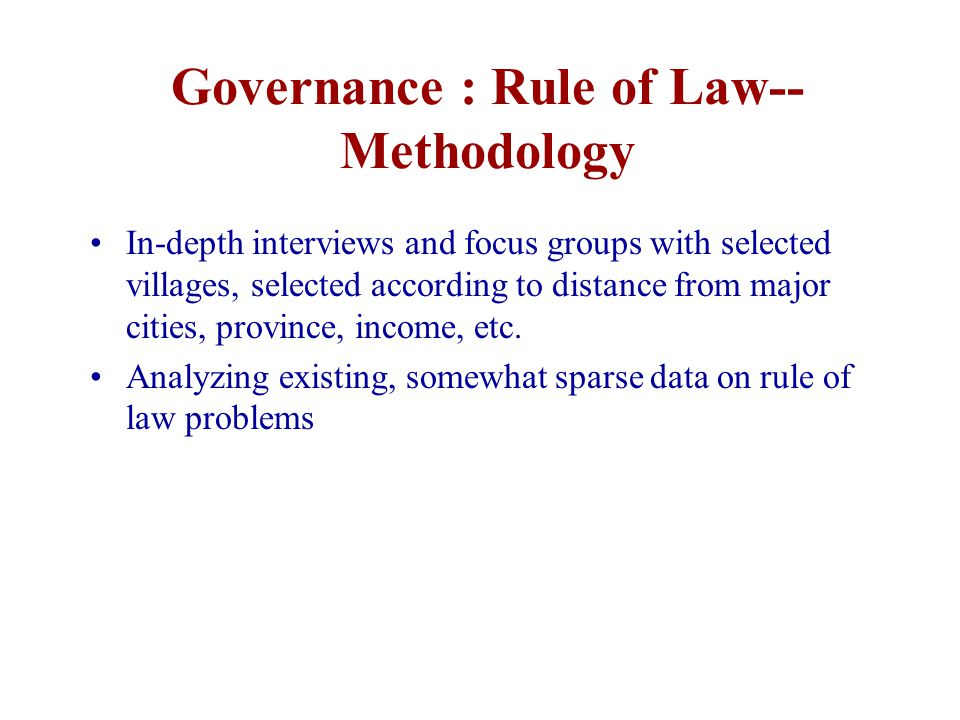 Governance : Rule of Law-- Methodology In-depth interviews and focus groups with selected villages, selected according to distance from major cities, province, income, etc.