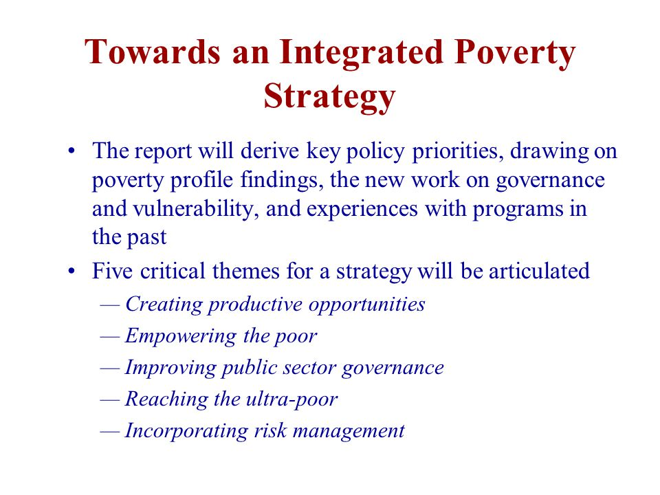 Towards an Integrated Poverty Strategy The report will derive key policy priorities, drawing on poverty profile findings, the new work on governance and vulnerability, and experiences with programs in the past Five critical themes for a strategy will be articulated — Creating productive opportunities — Empowering the poor — Improving public sector governance — Reaching the ultra-poor — Incorporating risk management