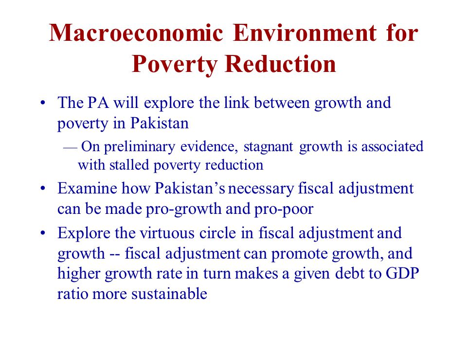 Macroeconomic Environment for Poverty Reduction The PA will explore the link between growth and poverty in Pakistan — On preliminary evidence, stagnant growth is associated with stalled poverty reduction Examine how Pakistan's necessary fiscal adjustment can be made pro-growth and pro-poor Explore the virtuous circle in fiscal adjustment and growth -- fiscal adjustment can promote growth, and higher growth rate in turn makes a given debt to GDP ratio more sustainable