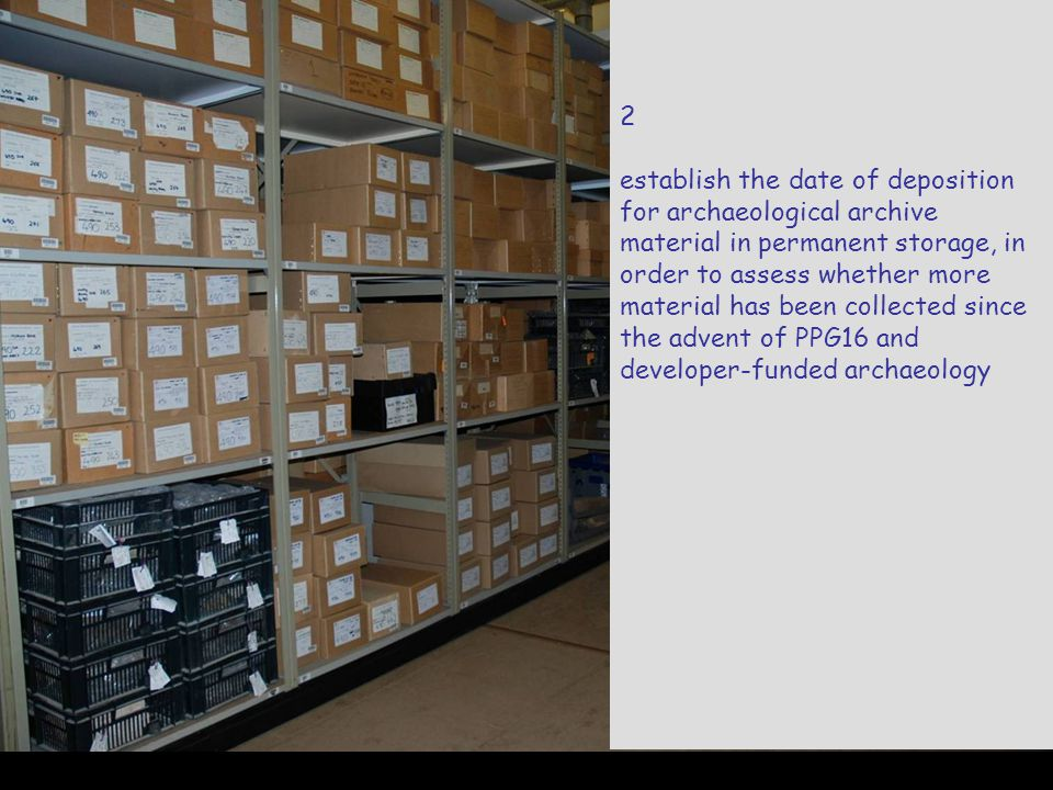 2 establish the date of deposition for archaeological archive material in permanent storage, in order to assess whether more material has been collected since the advent of PPG16 and developer-funded archaeology