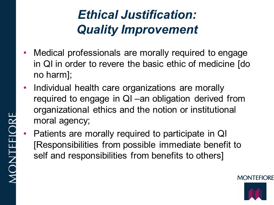 Ethical Justification: Quality Improvement Medical professionals are morally required to engage in QI in order to revere the basic ethic of medicine [
