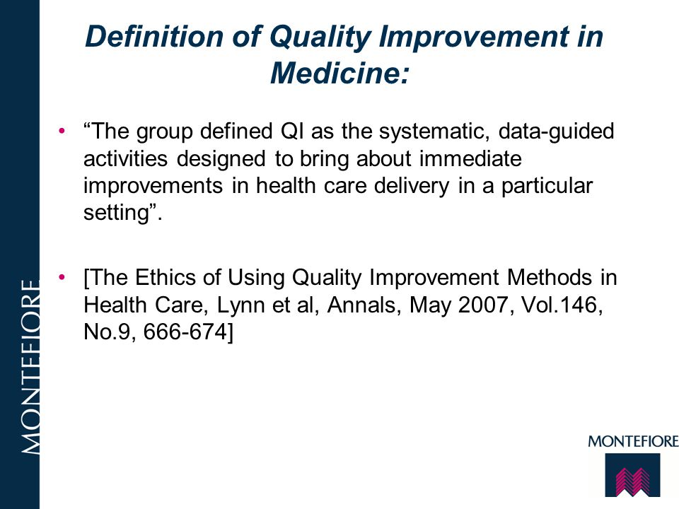 Elements of QI QI: systemic, data-guided and efficient QI: may inadvertently cause harm, waste scarce resources or affect some patients unfairly QI: distinguished from research: QI: hypothesis, plan, pilot, test, evaluate—repeat—implement –[Research: hypothesis, gather data, analyze, discuss] QI: uses experience to identify promising improvements, implements change on a small scale and monitors effects QI: may review aggregate data impose evidence based methods QI: is in intrinsic part of good clinical care
