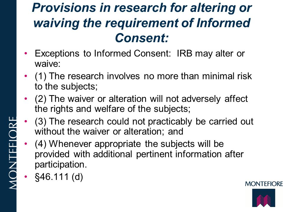 Provisions in research for altering or waiving the requirement of Informed Consent: Exceptions to Informed Consent: IRB may alter or waive: (1) The re