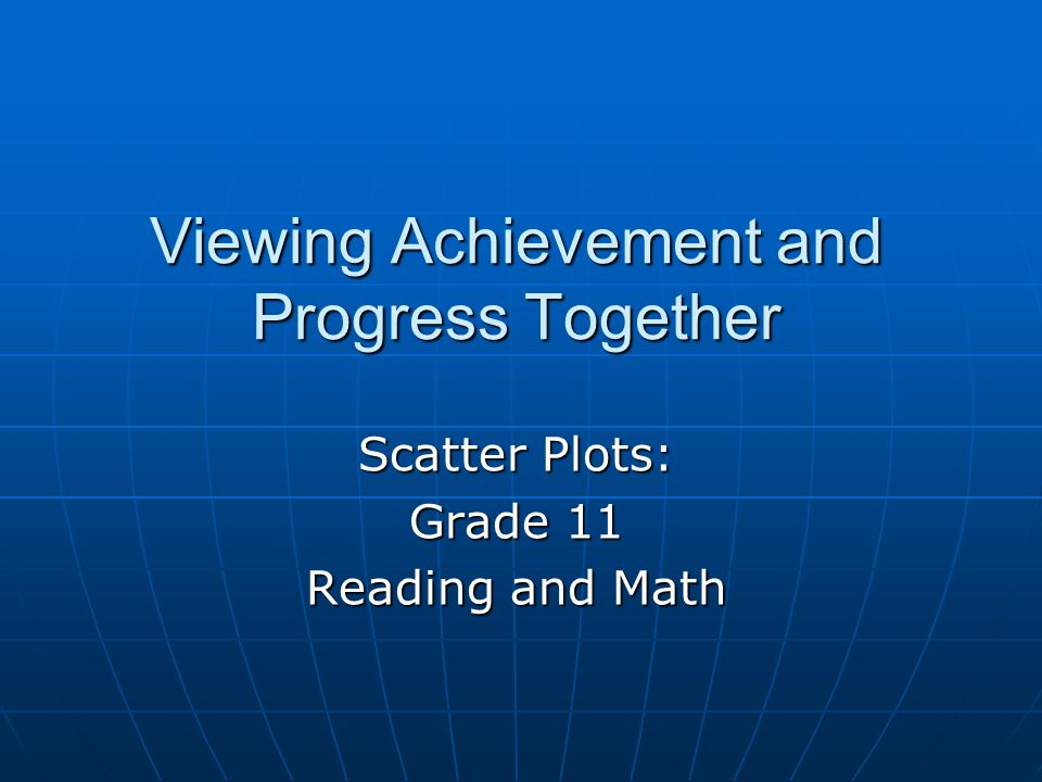 Viewing Achievement and Progress Together Scatter Plots: Grade 11 Reading and Math