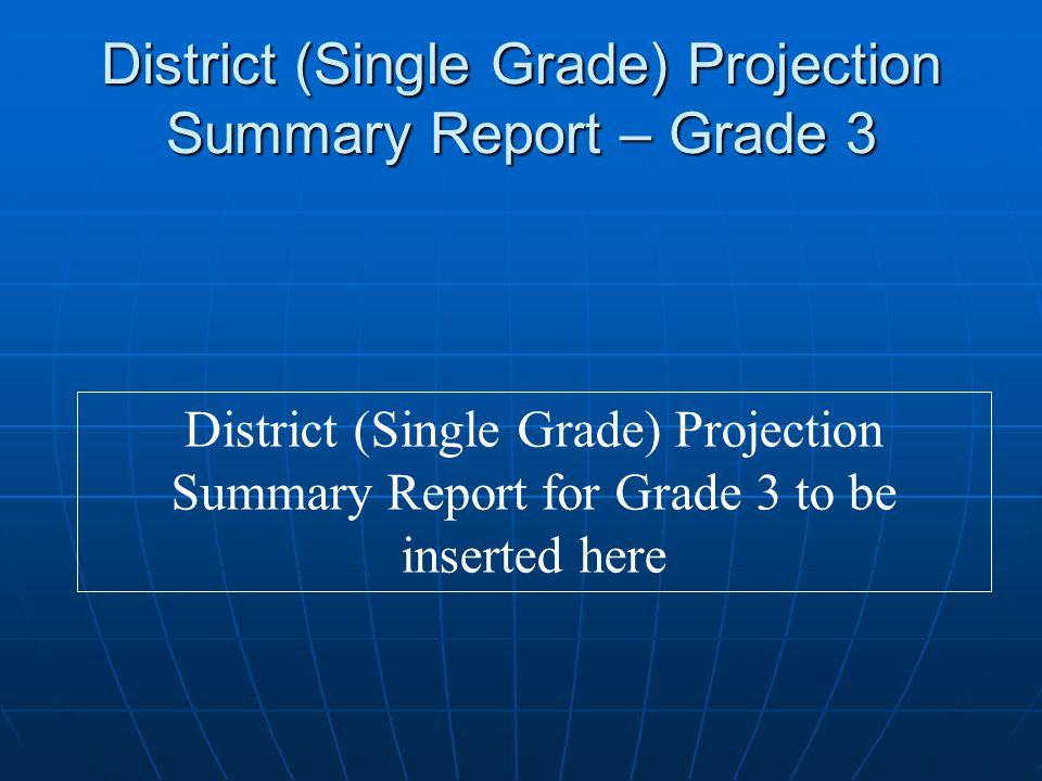 District (Single Grade) Projection Summary Report – Grade 3 District (Single Grade) Projection Summary Report for Grade 3 to be inserted here