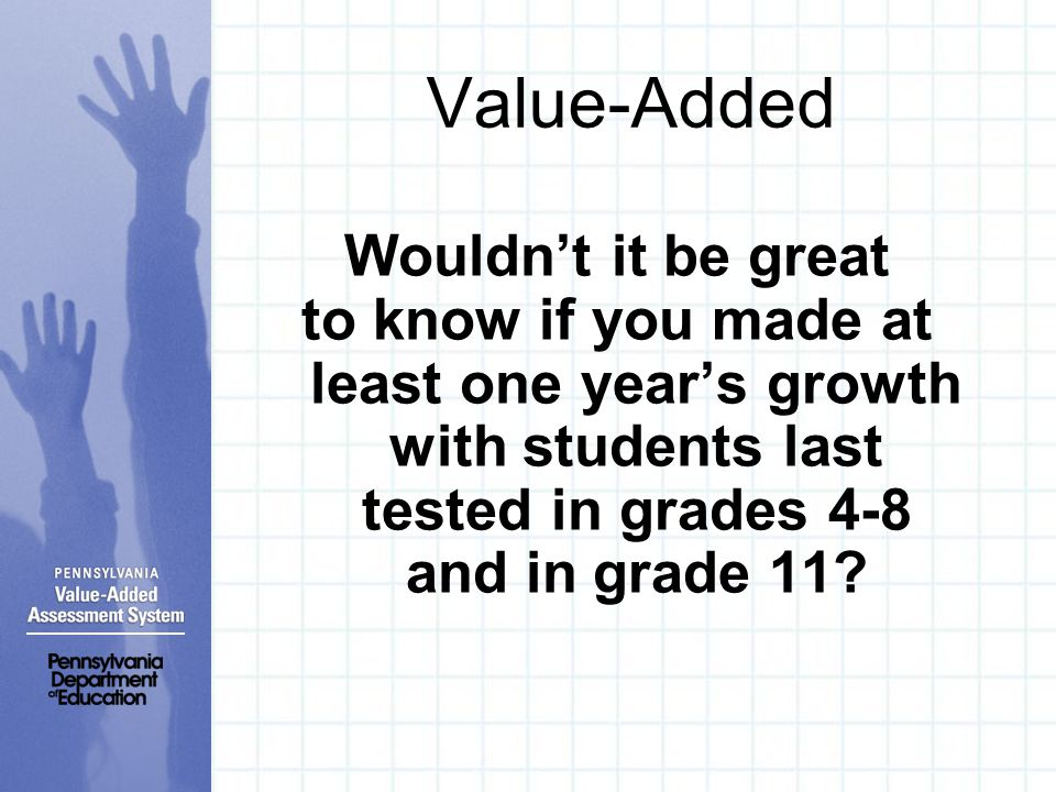 Value-Added Wouldn't it be great to know if you made at least one year's growth with students last tested in grades 4-8 and in grade 11?