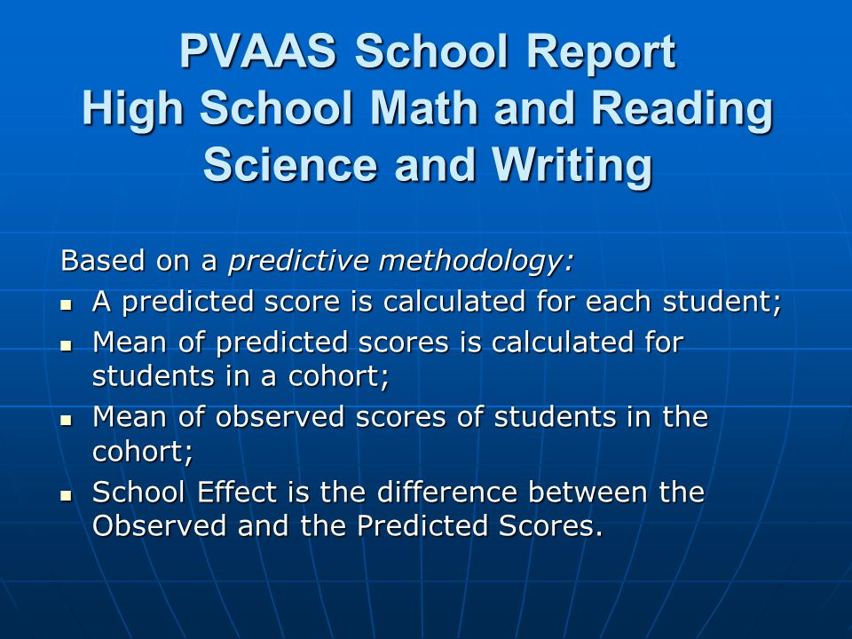 PVAAS School Report High School Math and Reading Science and Writing Based on a predictive methodology: A predicted score is calculated for each stude